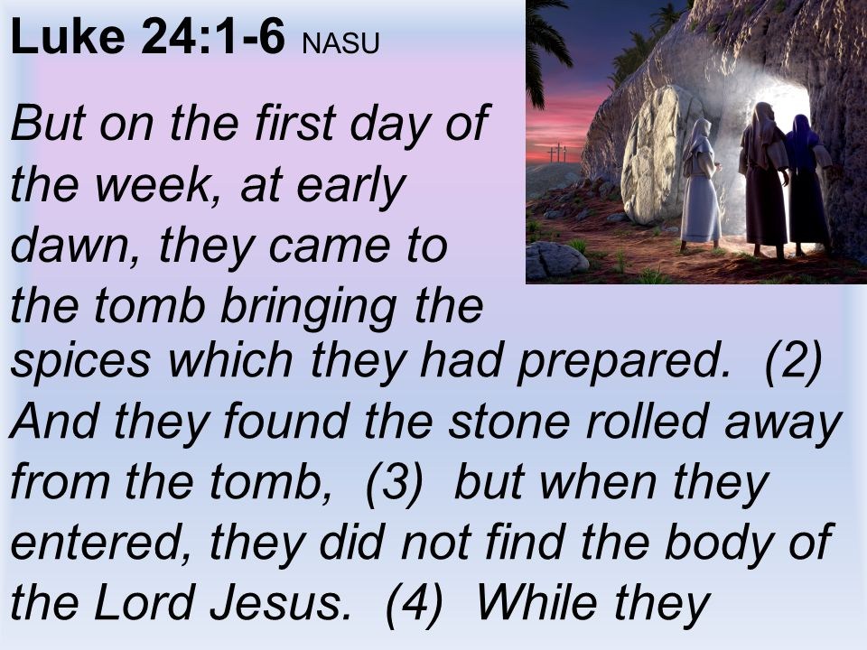 Luke 24:1-6 NASU But on the first day of the week, at early dawn, they came to the tomb bringing the.
