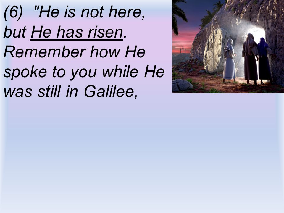 (6) He is not here, but He has risen