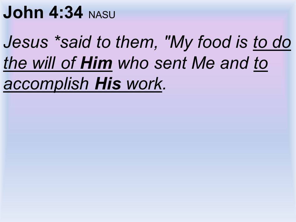 John 4:34 NASU Jesus *said to them, My food is to do the will of Him who sent Me and to accomplish His work.
