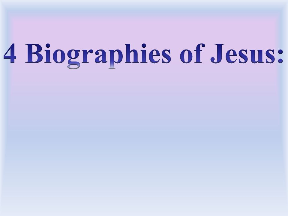4 Biographies of Jesus: Each of the writers has a little different emphasis as they tell. the story.