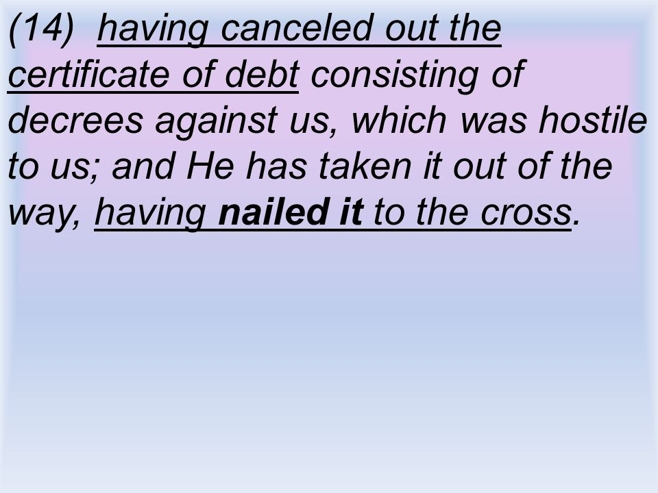 (14) having canceled out the certificate of debt consisting of decrees against us, which was hostile to us; and He has taken it out of the way, having nailed it to the cross.