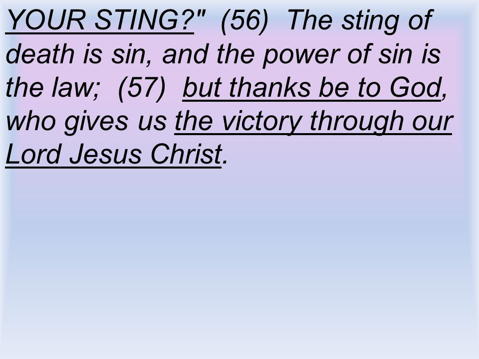 YOUR STING (56) The sting of death is sin, and the power of sin is the law; (57) but thanks be to God, who gives us the victory through our Lord Jesus Christ.