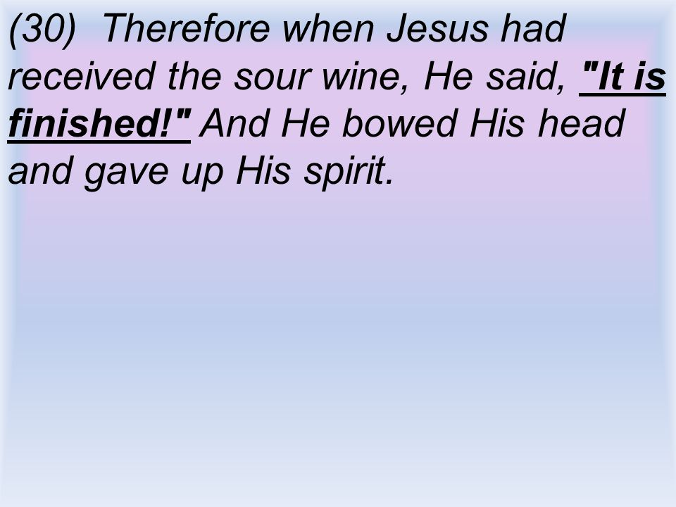 (30) Therefore when Jesus had received the sour wine, He said, It is finished! And He bowed His head and gave up His spirit.