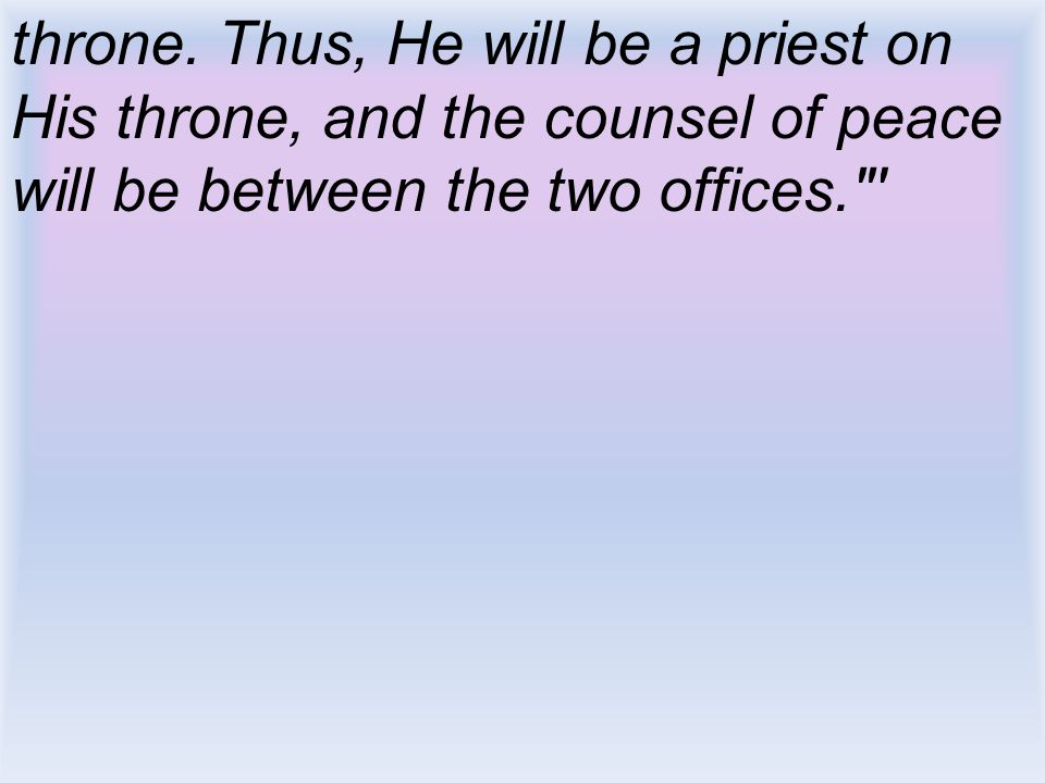 throne. Thus, He will be a priest on His throne, and the counsel of peace will be between the two offices.