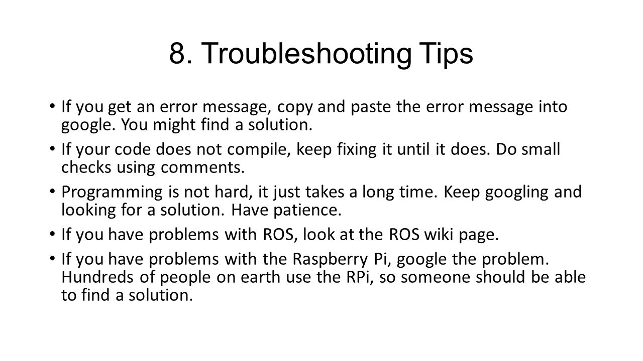 8. Troubleshooting Tips If you get an error message, copy and paste the error message into google. You might find a solution.
