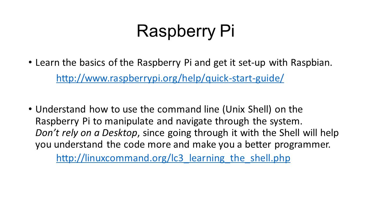 Raspberry Pi Learn the basics of the Raspberry Pi and get it set-up with Raspbian. http://www.raspberrypi.org/help/quick-start-guide/