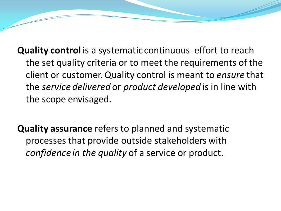 Quality control is a systematic continuous effort to reach the set quality criteria or to meet the requirements of the client or customer.