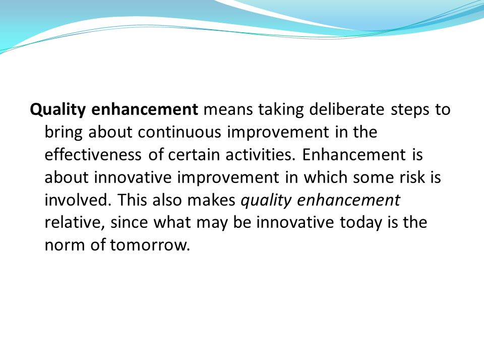 Quality enhancement means taking deliberate steps to bring about continuous improvement in the effectiveness of certain activities.