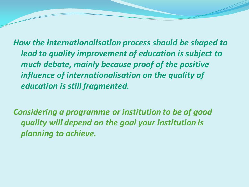 How the internationalisation process should be shaped to lead to quality improvement of education is subject to much debate, mainly because proof of the positive influence of internationalisation on the quality of education is still fragmented.