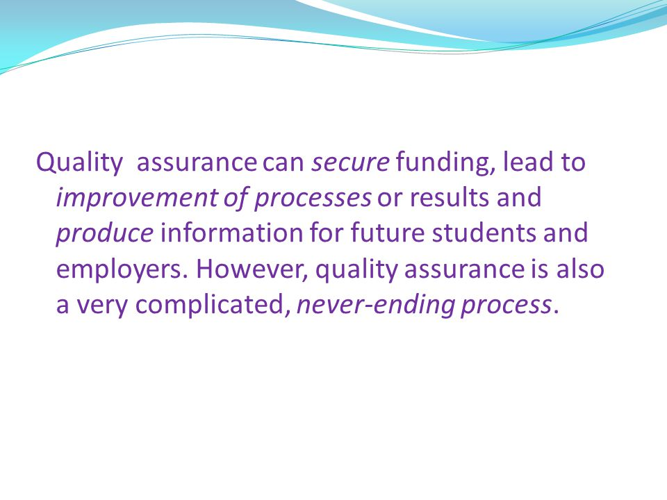 Quality assurance can secure funding, lead to improvement of processes or results and produce information for future students and employers.