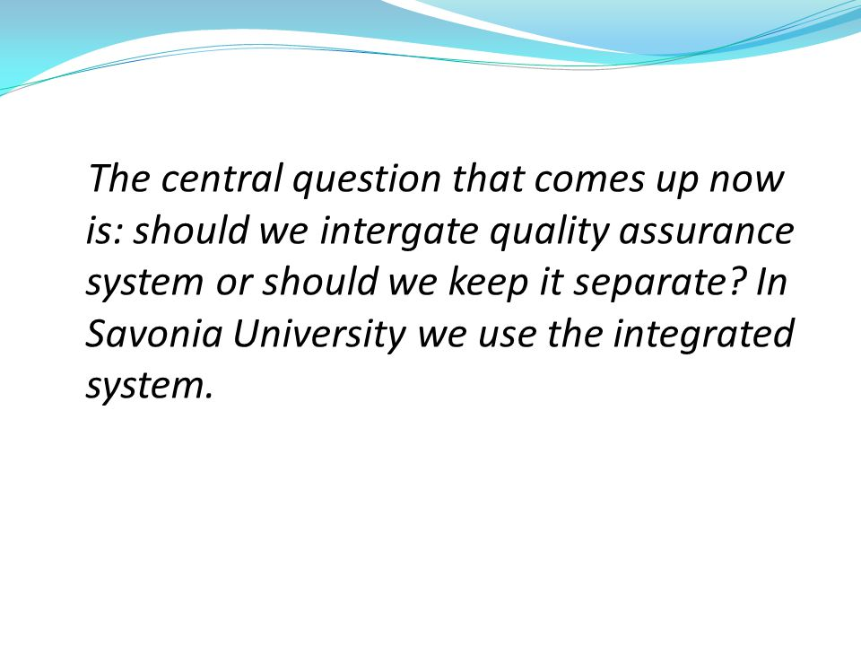 The central question that comes up now is: should we intergate quality assurance system or should we keep it separate.