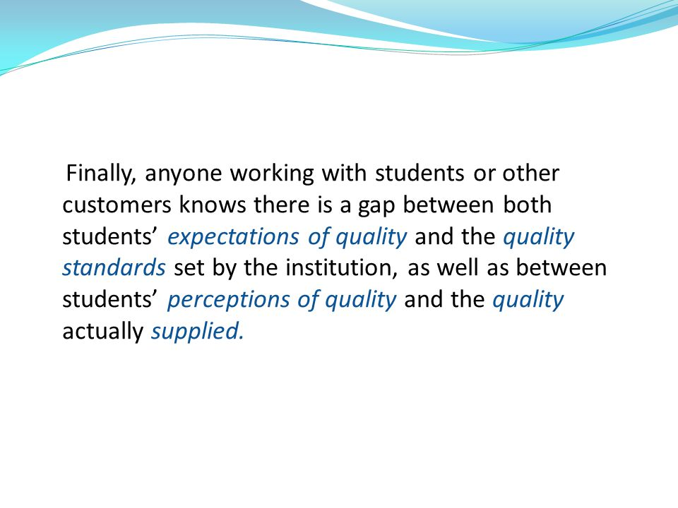 Finally, anyone working with students or other customers knows there is a gap between both students' expectations of quality and the quality standards set by the institution, as well as between students' perceptions of quality and the quality actually supplied.