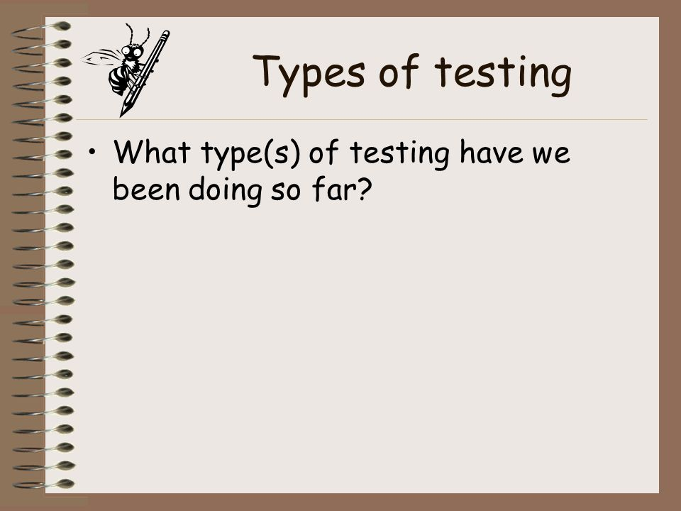 Types of testing What type(s) of testing have we been doing so far
