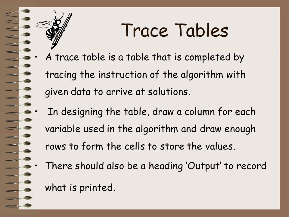 Trace Tables A trace table is a table that is completed by tracing the instruction of the algorithm with given data to arrive at solutions.