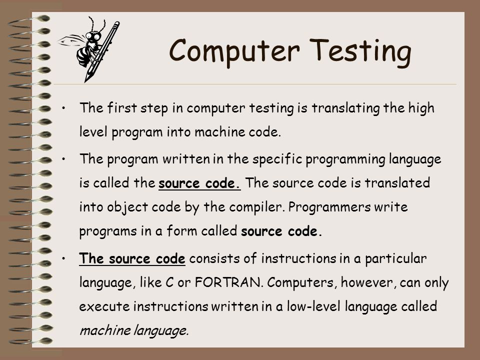 Computer Testing The first step in computer testing is translating the high level program into machine code.