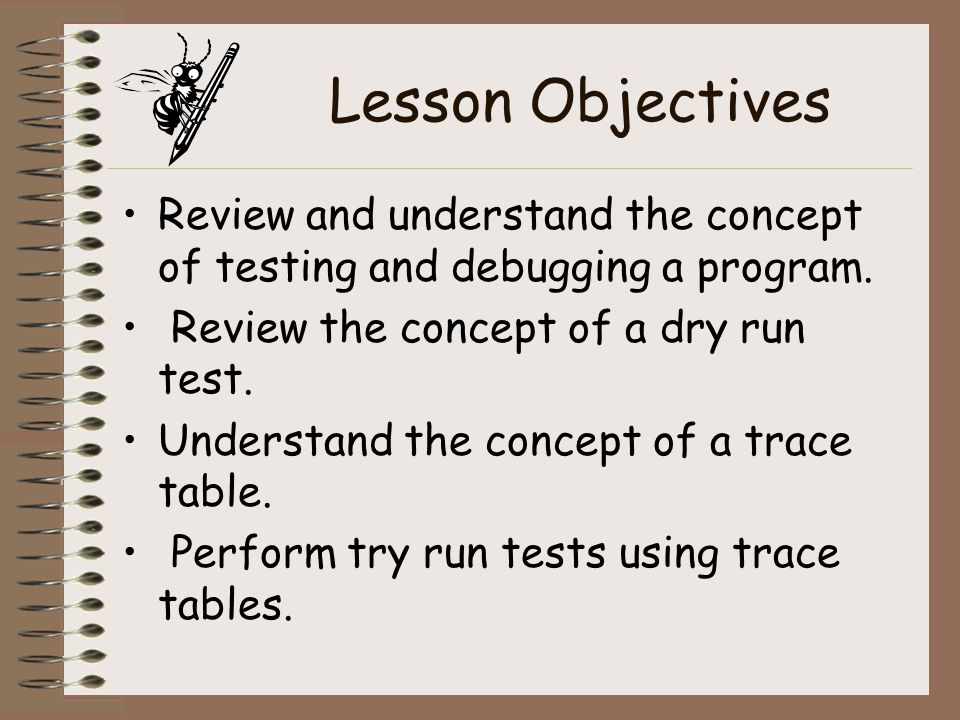 Lesson Objectives Review and understand the concept of testing and debugging a program. Review the concept of a dry run test.