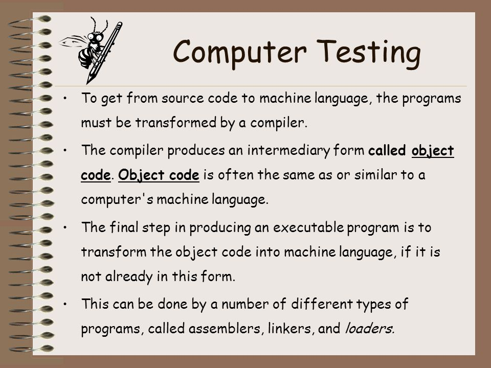 Computer Testing To get from source code to machine language, the programs must be transformed by a compiler.