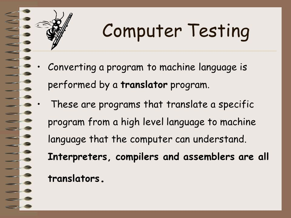 Computer Testing Converting a program to machine language is performed by a translator program.