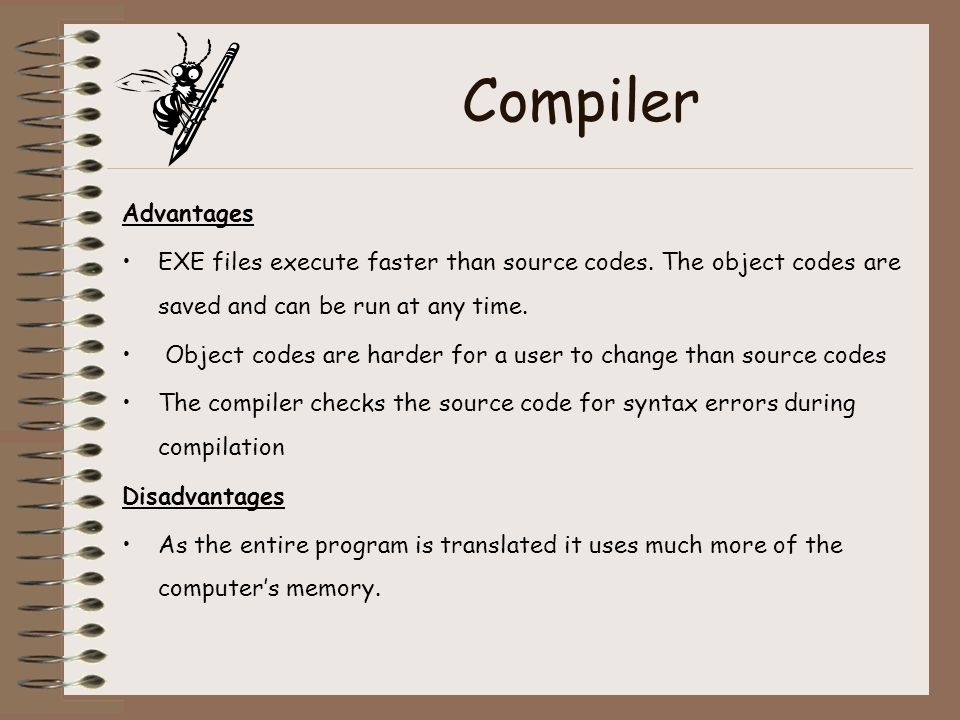 Compiler Advantages. EXE files execute faster than source codes. The object codes are saved and can be run at any time.