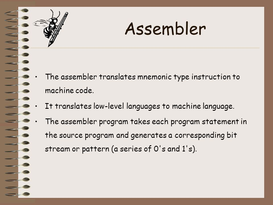 Assembler The assembler translates mnemonic type instruction to machine code. It translates low-level languages to machine language.
