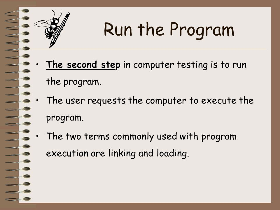 Run the Program The second step in computer testing is to run the program. The user requests the computer to execute the program.