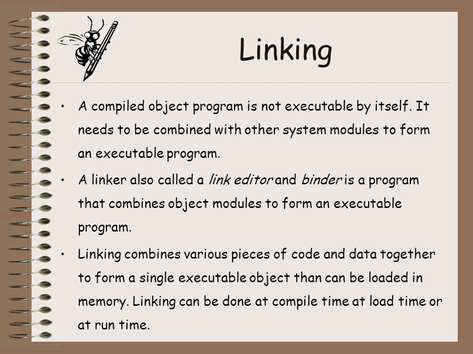 Linking A compiled object program is not executable by itself. It needs to be combined with other system modules to form an executable program.