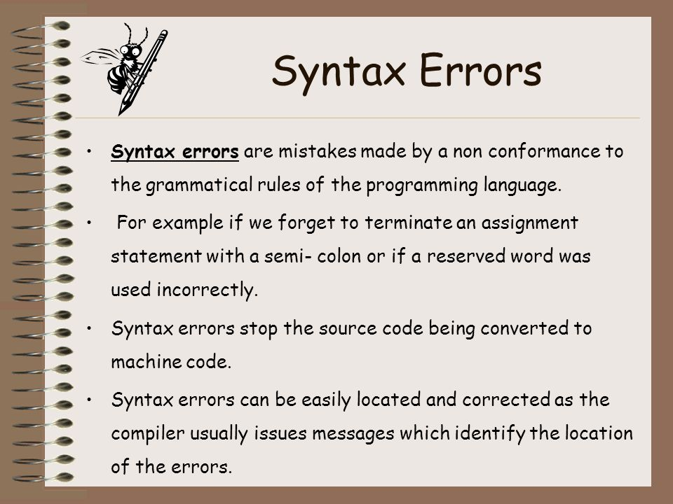 Syntax Errors Syntax errors are mistakes made by a non conformance to the grammatical rules of the programming language.