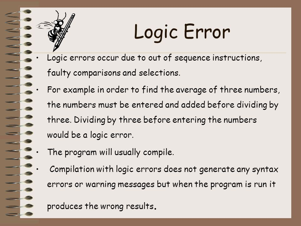 Logic Error Logic errors occur due to out of sequence instructions, faulty comparisons and selections.