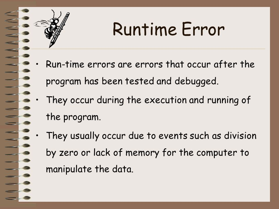Runtime Error Run-time errors are errors that occur after the program has been tested and debugged.