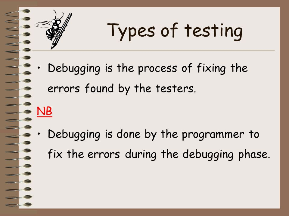 Types of testing Debugging is the process of fixing the errors found by the testers. NB.