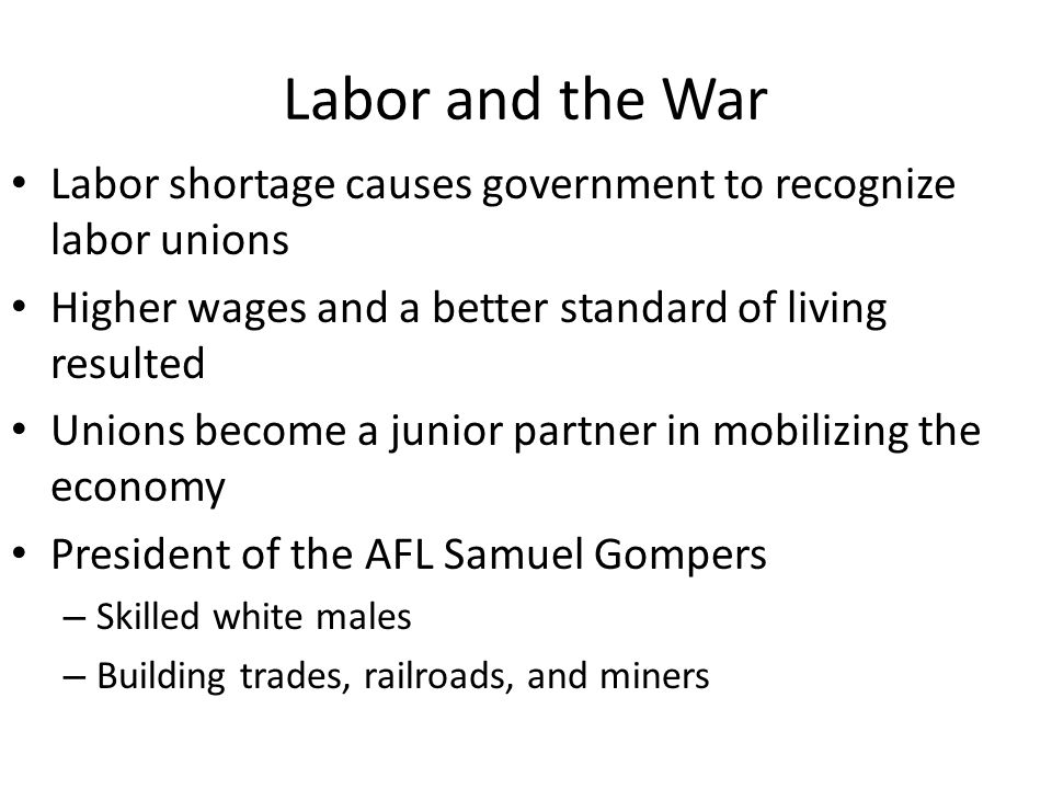 Labor and the War Labor shortage causes government to recognize labor unions. Higher wages and a better standard of living resulted.