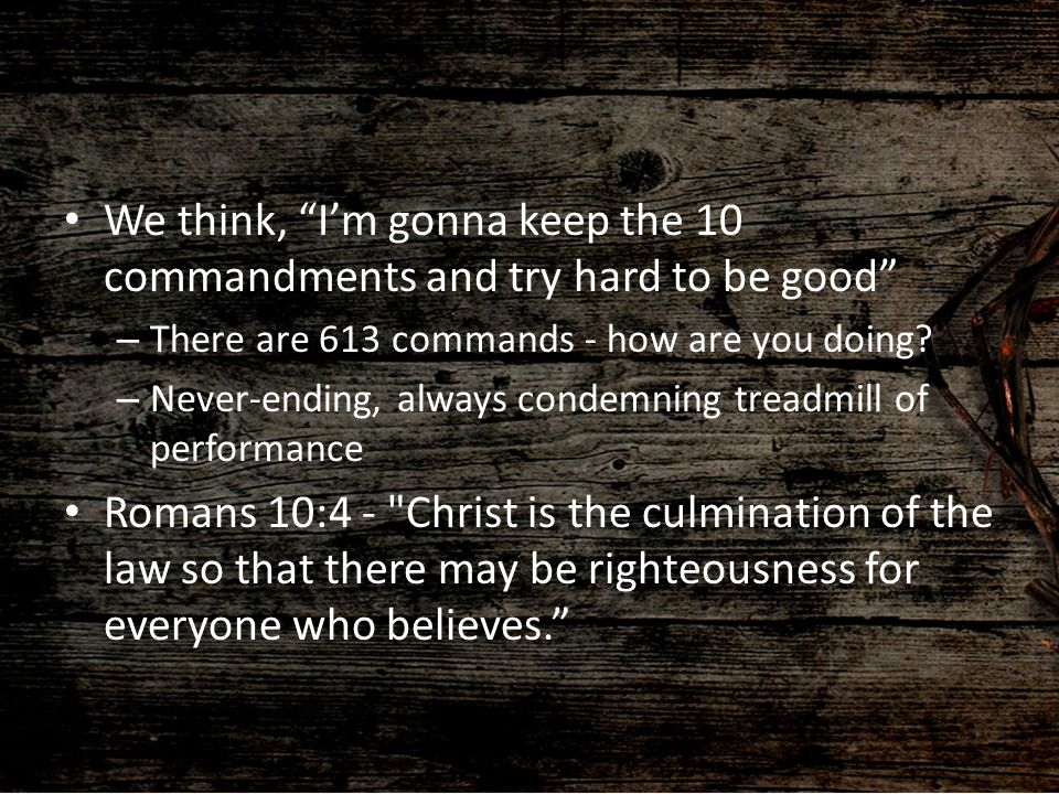We think, I'm gonna keep the 10 commandments and try hard to be good
