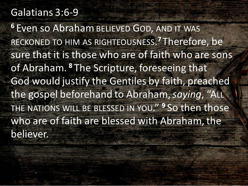 Galatians 3:6-9 6 Even so Abraham believed God, and it was reckoned to him as righteousness.7 Therefore, be sure that it is those who are of faith who are sons of Abraham.