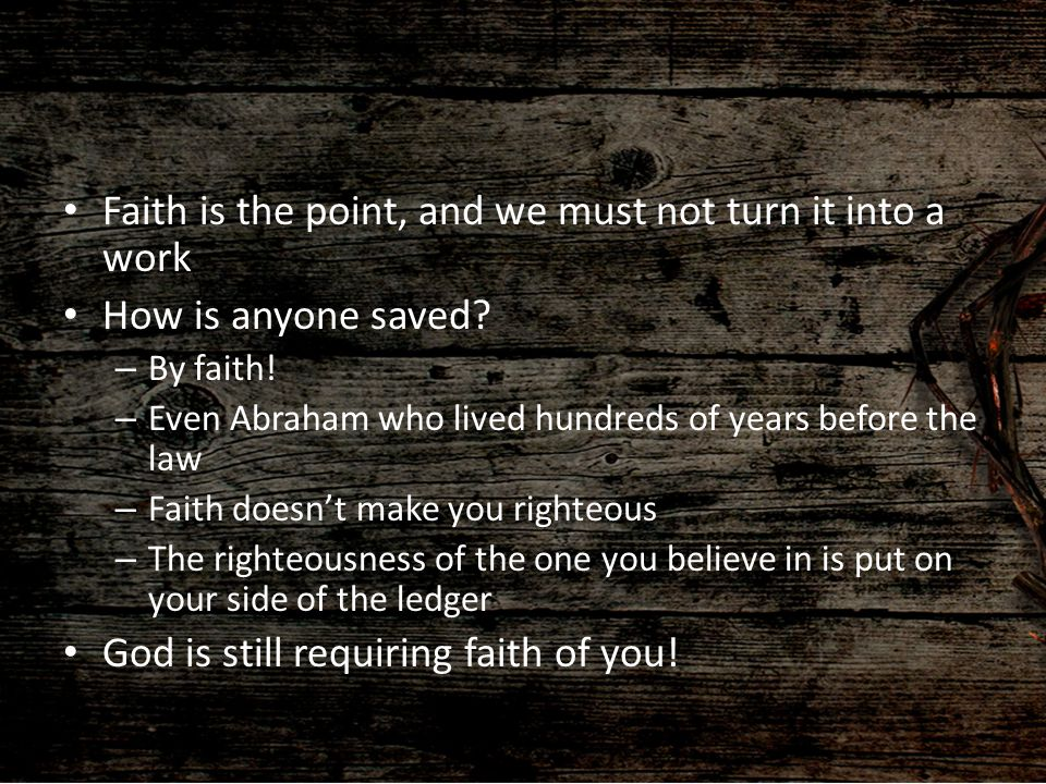 Faith is the point, and we must not turn it into a work