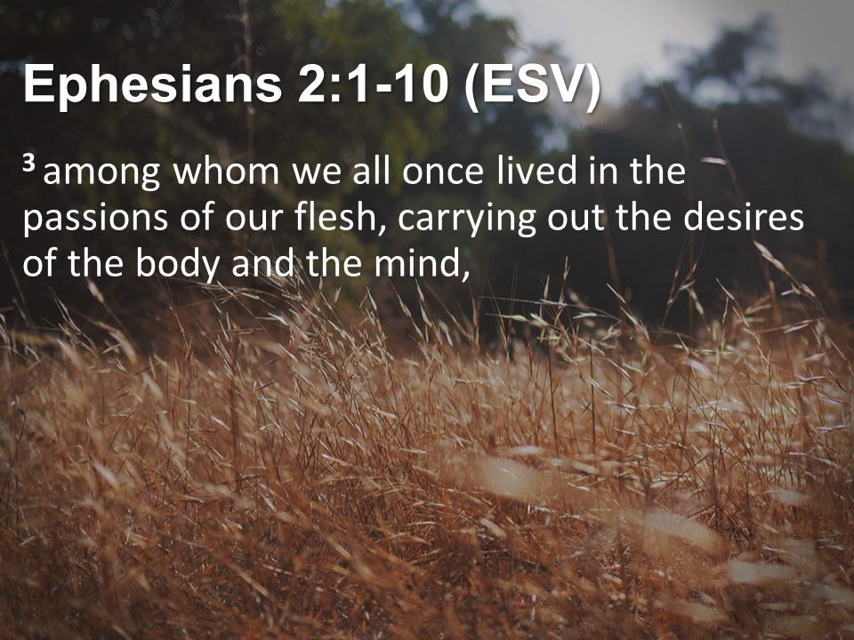 Ephesians 2:1-10 (ESV) 3 among whom we all once lived in the passions of our flesh, carrying out the desires of the body and the mind,
