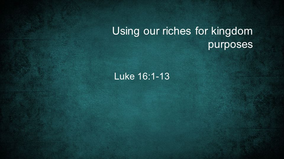 Using our riches for kingdom purposes