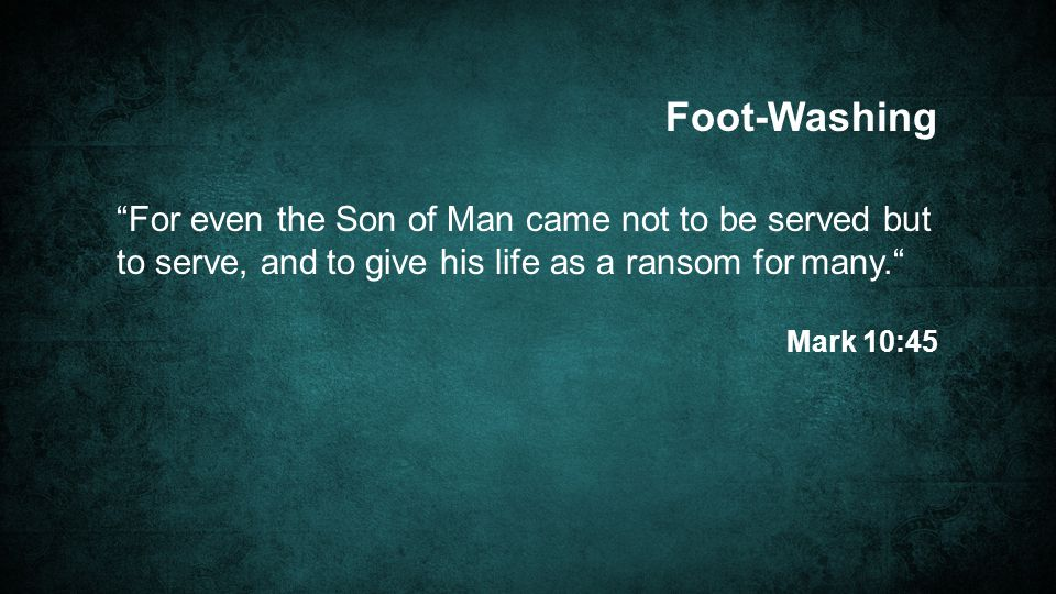 Foot-Washing For even the Son of Man came not to be served but to serve, and to give his life as a ransom for many.