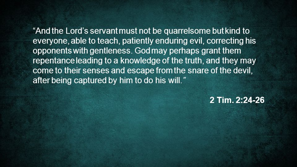 And the Lord's servant must not be quarrelsome but kind to everyone, able to teach, patiently enduring evil, correcting his opponents with gentleness. God may perhaps grant them repentance leading to a knowledge of the truth, and they may come to their senses and escape from the snare of the devil, after being captured by him to do his will.