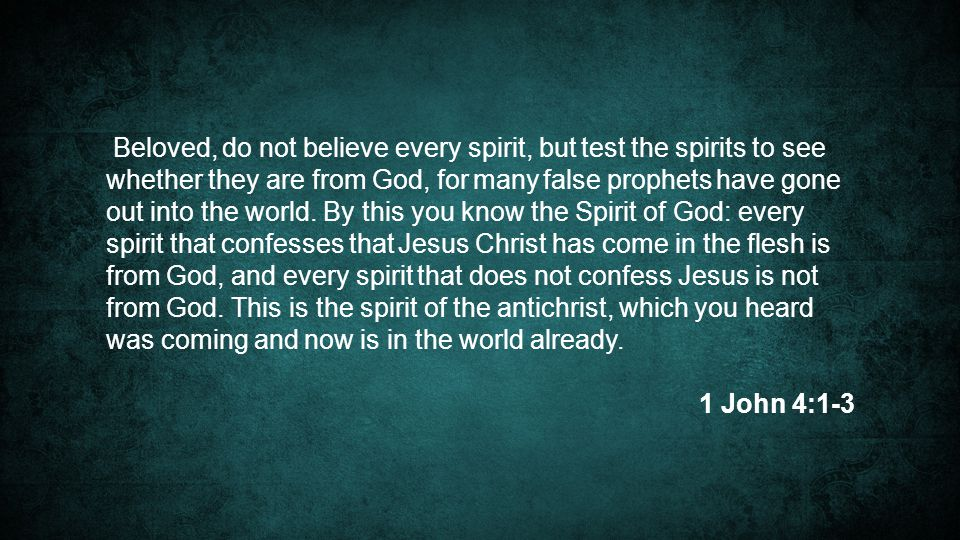 Beloved, do not believe every spirit, but test the spirits to see whether they are from God, for many false prophets have gone out into the world. By this you know the Spirit of God: every spirit that confesses that Jesus Christ has come in the flesh is from God, and every spirit that does not confess Jesus is not from God. This is the spirit of the antichrist, which you heard was coming and now is in the world already.