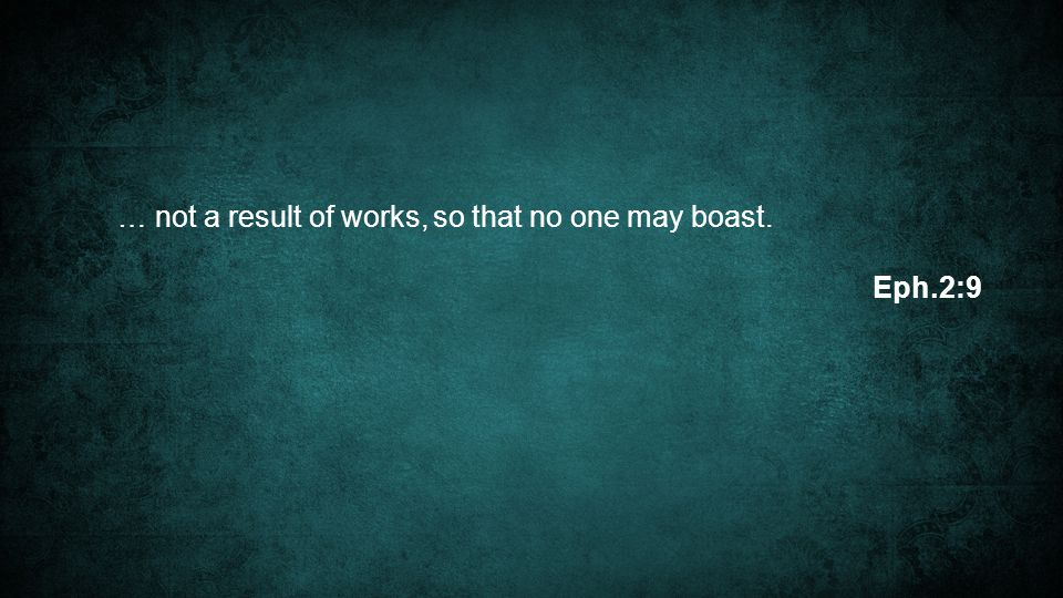 … not a result of works, so that no one may boast. Eph.2:9