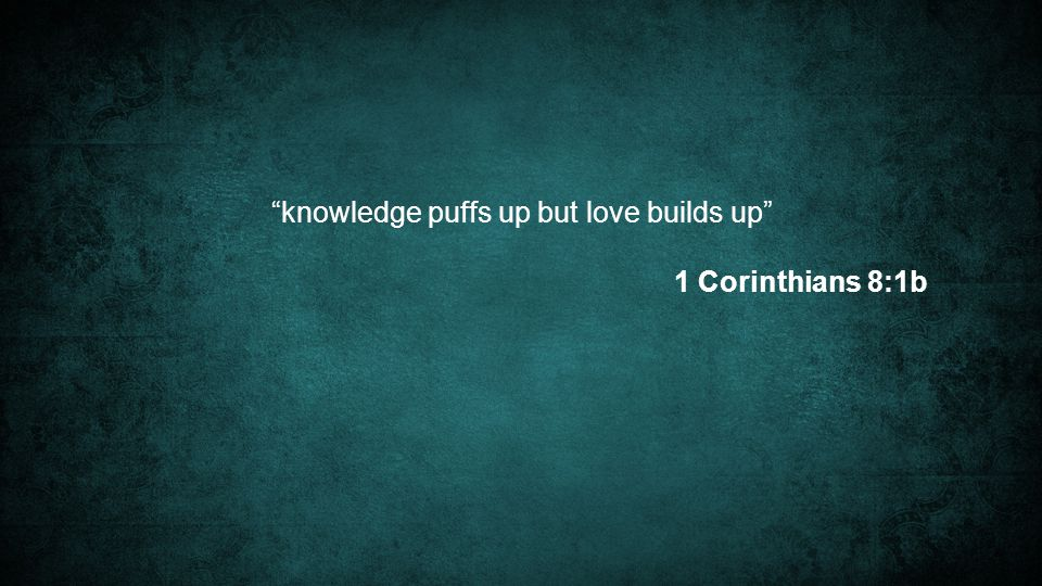 knowledge puffs up but love builds up 1 Corinthians 8:1b