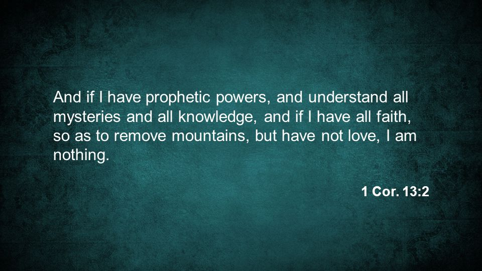 And if I have prophetic powers, and understand all mysteries and all knowledge, and if I have all faith, so as to remove mountains, but have not love, I am nothing.