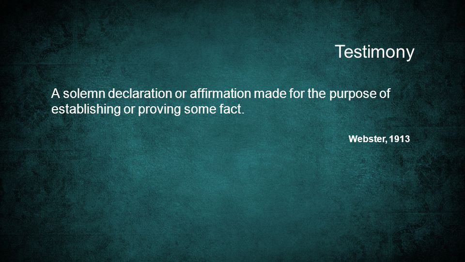 Testimony A solemn declaration or affirmation made for the purpose of establishing or proving some fact.