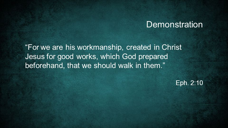Demonstration For we are his workmanship, created in Christ Jesus for good works, which God prepared beforehand, that we should walk in them.