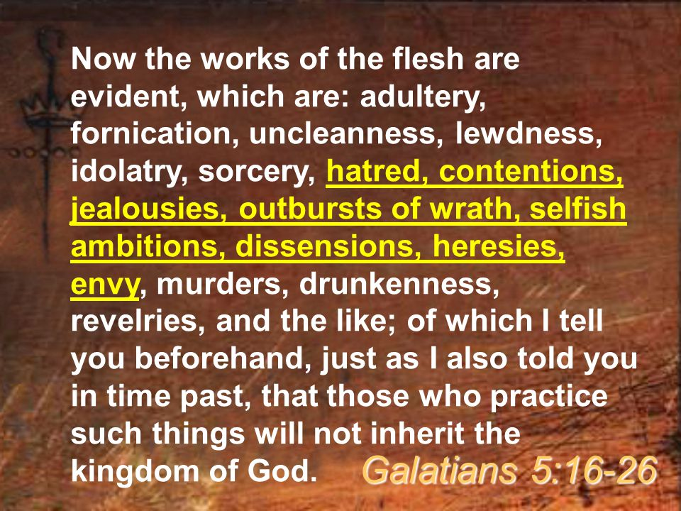 Now the works of the flesh are evident, which are: adultery, fornication, uncleanness, lewdness, idolatry, sorcery, hatred, contentions, jealousies, outbursts of wrath, selfish ambitions, dissensions, heresies, envy, murders, drunkenness, revelries, and the like; of which I tell you beforehand, just as I also told you in time past, that those who practice such things will not inherit the kingdom of God.