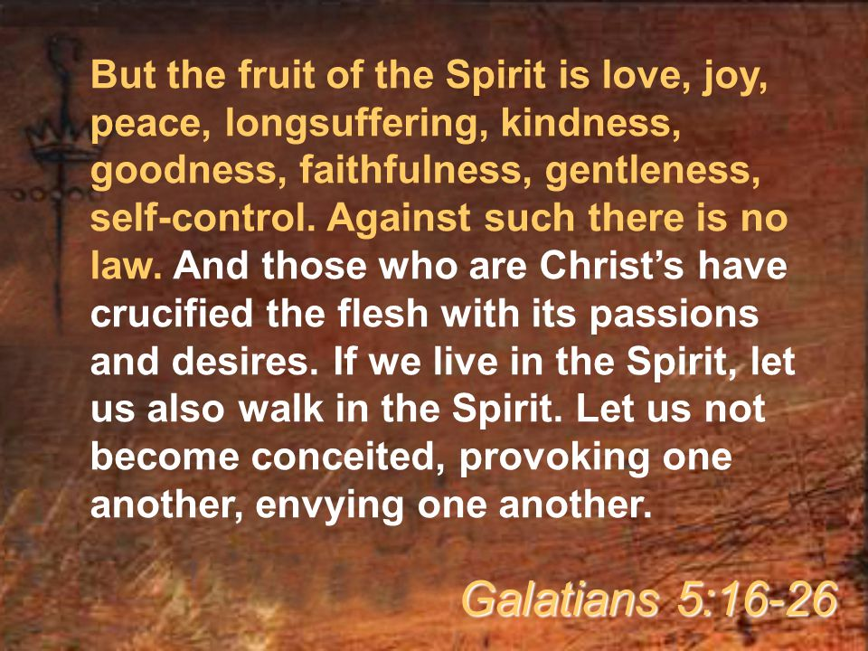 But the fruit of the Spirit is love, joy, peace, longsuffering, kindness, goodness, faithfulness, gentleness, self-control. Against such there is no law. And those who are Christ's have crucified the flesh with its passions and desires. If we live in the Spirit, let us also walk in the Spirit. Let us not become conceited, provoking one another, envying one another.