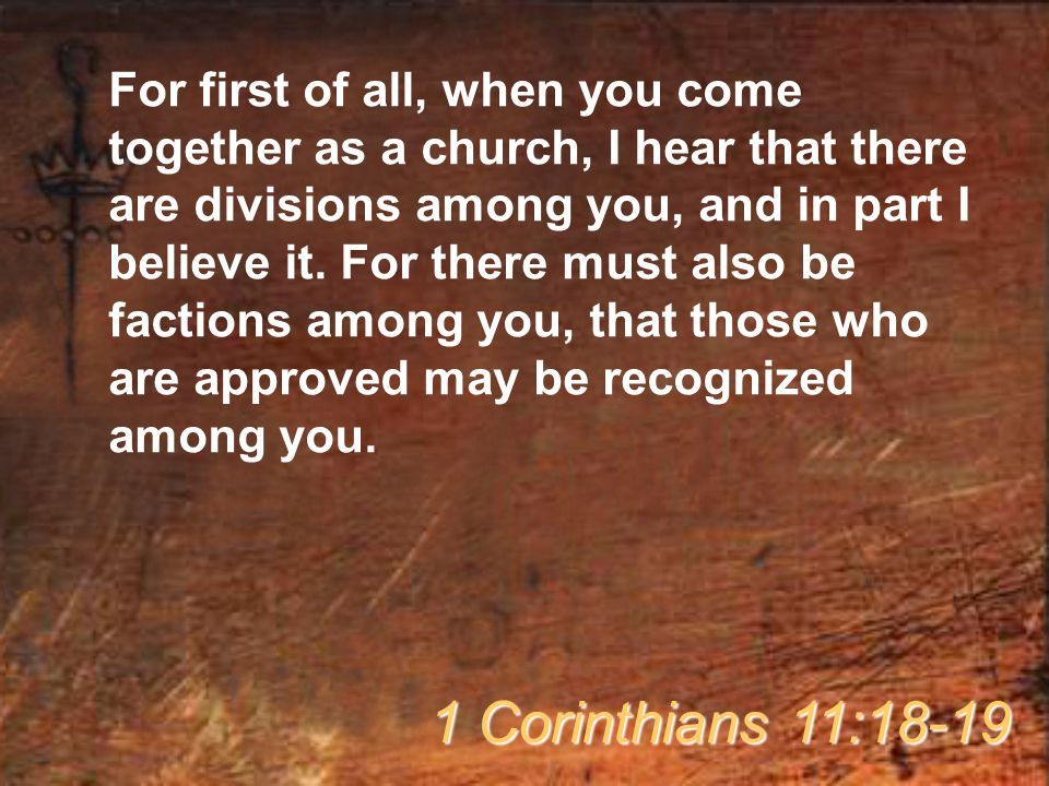 For first of all, when you come together as a church, I hear that there are divisions among you, and in part I believe it. For there must also be factions among you, that those who are approved may be recognized among you.