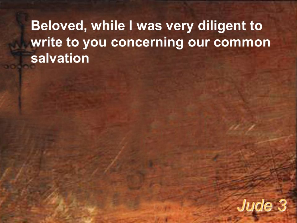 Beloved, while I was very diligent to write to you concerning our common salvation