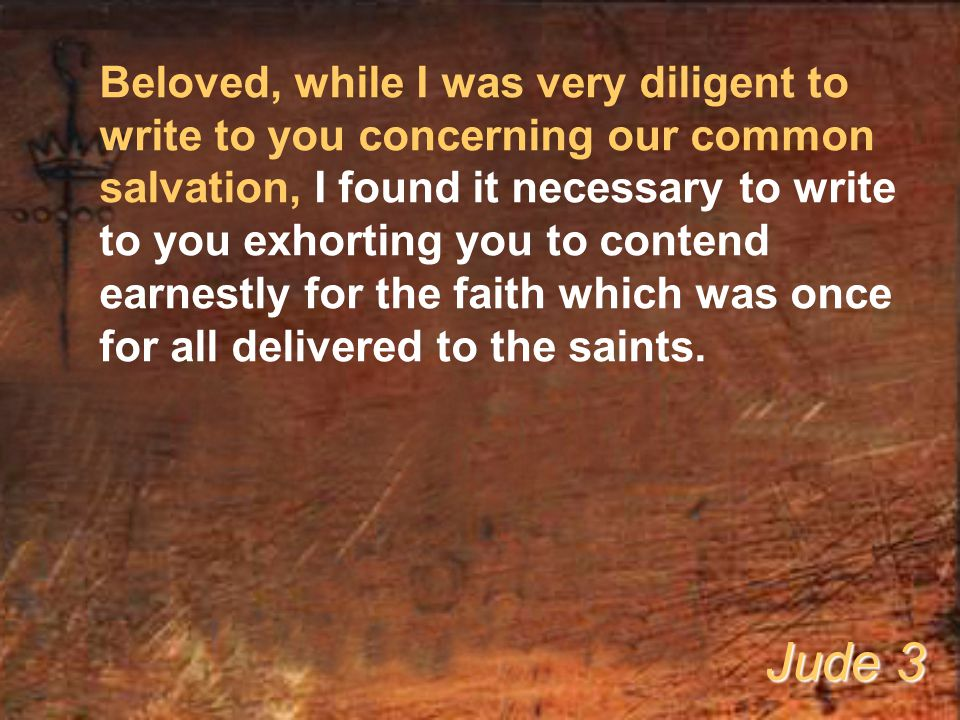 Beloved, while I was very diligent to write to you concerning our common salvation, I found it necessary to write to you exhorting you to contend earnestly for the faith which was once for all delivered to the saints.