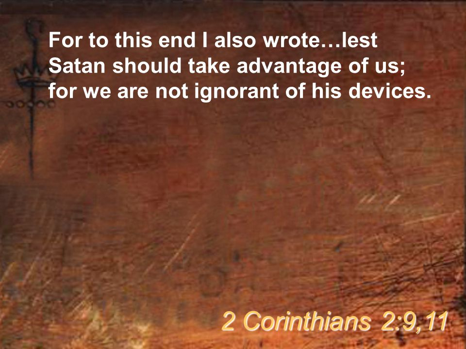 For to this end I also wrote…lest Satan should take advantage of us; for we are not ignorant of his devices.
